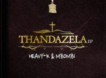 Heavy K & Mbombi – Thandazela EP