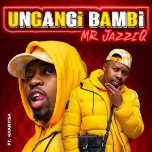 Mr JazziQ ft. Khanyisa – Ungangi Bambi