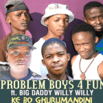 Problem Boys 4 Fun ft Big Daddy Willy Willy – Ke Bo Ghurumandini