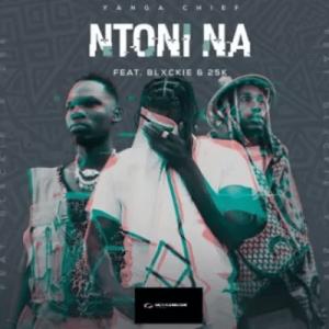 Yanga Chief ft Blxckie & 25K – Ntoni Na