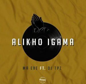 Ma Eve ft Dj Tpz – Alikho Igama
